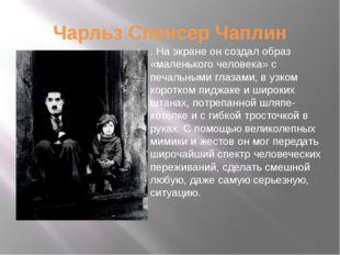 Чарльз Спенсер Чаплин . На экране он создал образ «маленького человека» с печ