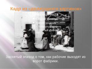 Кадр из «движущихся картинок» Заснятый эпизод о том, как рабочие выходят из в