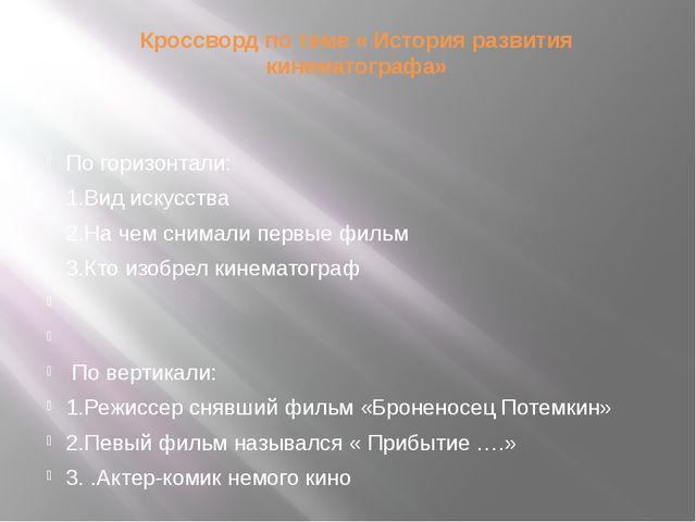 Кроссворд по теме « История развития кинематографа»   По горизонтали: 1.Вид...