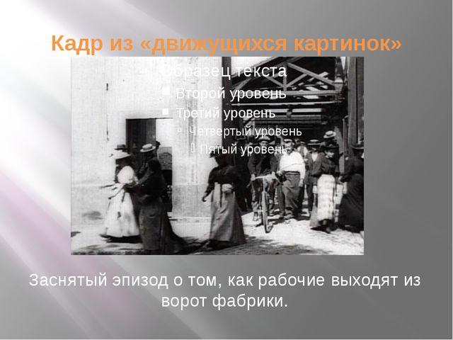 Кадр из «движущихся картинок» Заснятый эпизод о том, как рабочие выходят из в...
