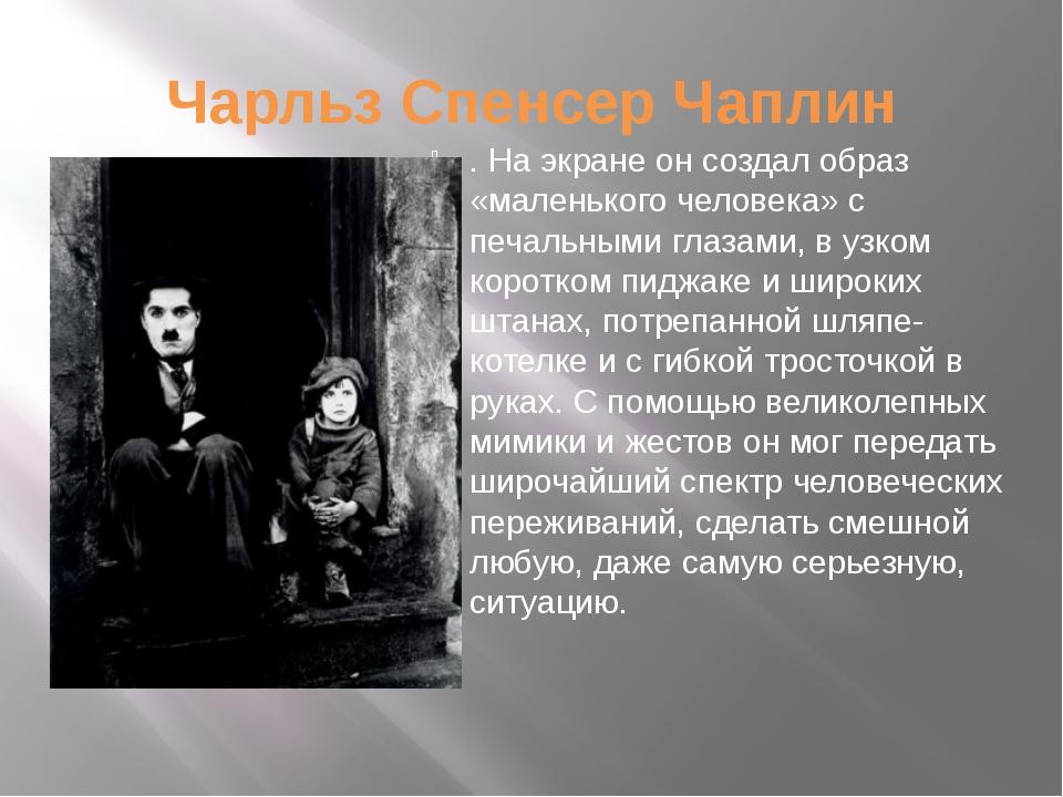 Чарльз Спенсер Чаплин . На экране он создал образ «маленького человека» с печ...
