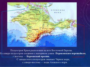 Полуостров Крым расположен на юге Восточной Европы.             На севере пол