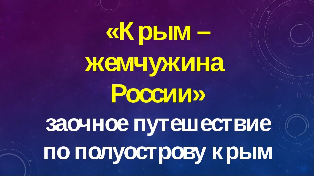 «Крым – жемчужина  России» заочное путешествие по полуострову крым