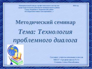 Методический семинар Тема: Технология проблемного диалога Составил: учитель н