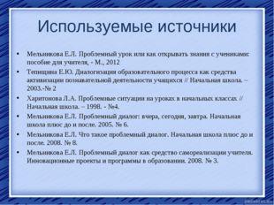 Используемые источники Мельникова Е.Л. Проблемный урок или как открывать знан