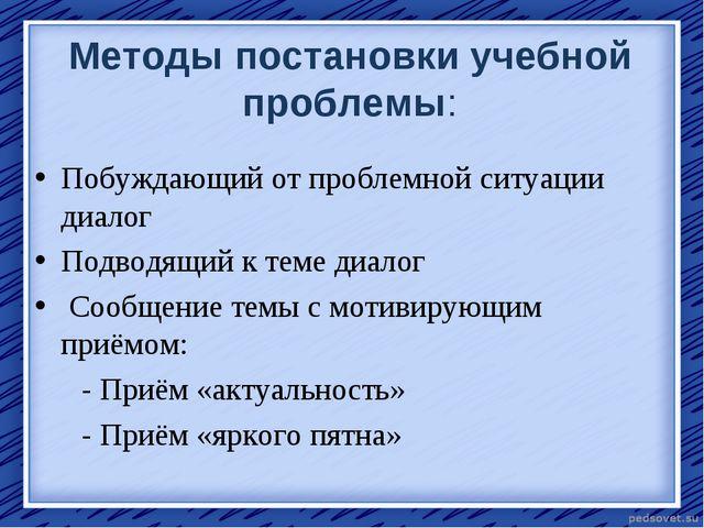 Методы постановки учебной проблемы: Побуждающий от проблемной ситуации диал...