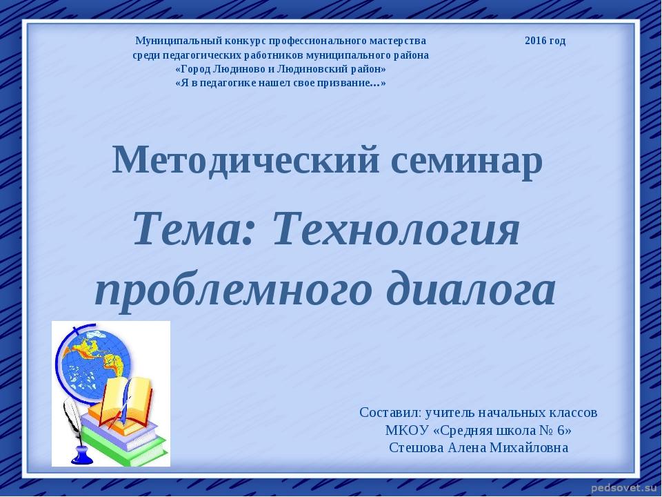 Методический семинар Тема: Технология проблемного диалога Составил: учитель н...