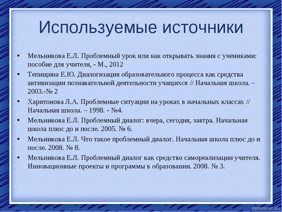 Используемые источники Мельникова Е.Л. Проблемный урок или как открывать знан...