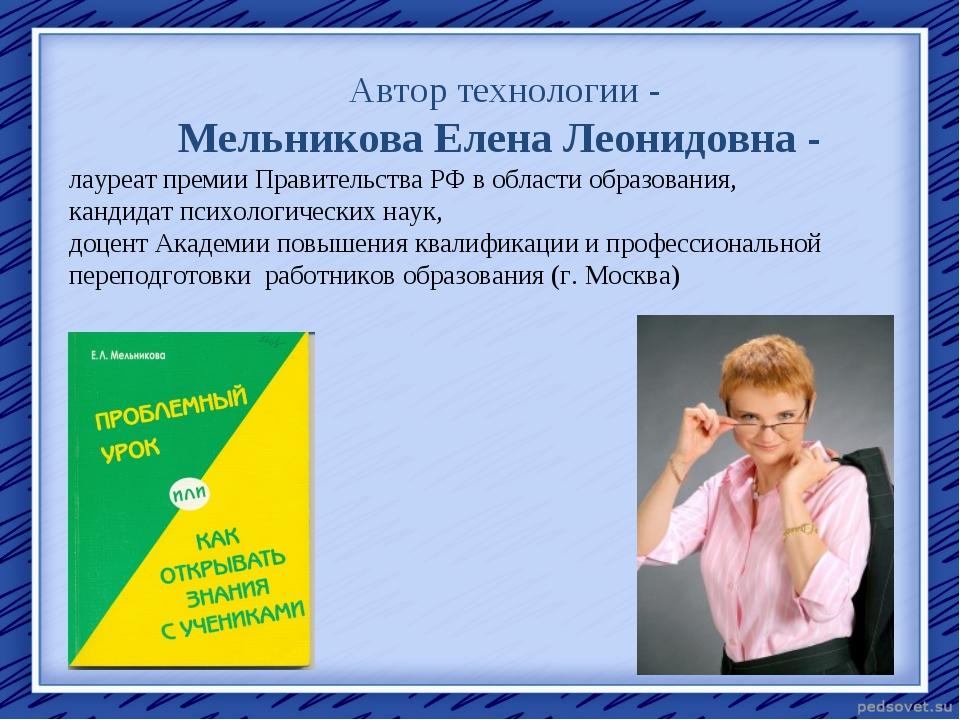 Автор технологии - Мельникова Елена Леонидовна - лауреат премии Правительства...
