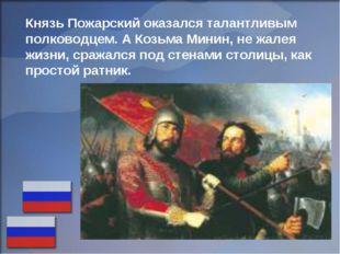 Князь Пожарский оказался талантливым полководцем. А Козьма Минин, не жалея жи