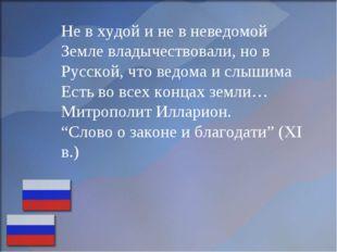 Не в худой и не в неведомой Земле владычествовали, но в Русской, что ведома и