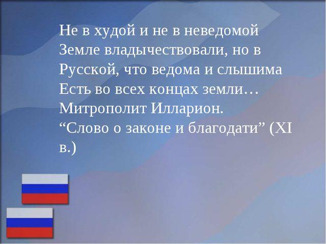 Не в худой и не в неведомой Земле владычествовали, но в Русской, что ведома и...