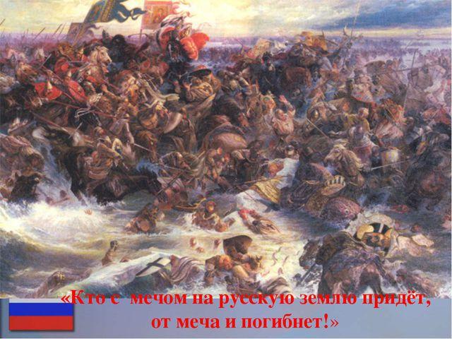 «Кто с мечом на русскую землю придёт, от меча и погибнет!»