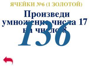 ЯЧЕЙКИ №6 (1 ЗОЛОТОЙ) Произведи умножение числа 17 на число 8 136
