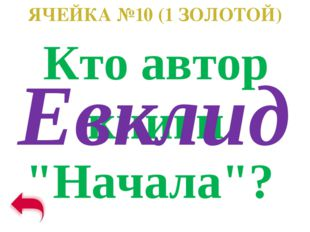 """ЯЧЕЙКА №10 (1 ЗОЛОТОЙ) Кто автор книги """"Начала""""? Евклид"""