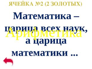 ЯЧЕЙКА №2 (2 ЗОЛОТЫХ) Математика – царица всех наук, а царица математики ...