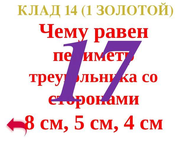 КЛАД 14 (1 ЗОЛОТОЙ) Чему равен периметр треугольника со сторонами 8 см, 5 см,...