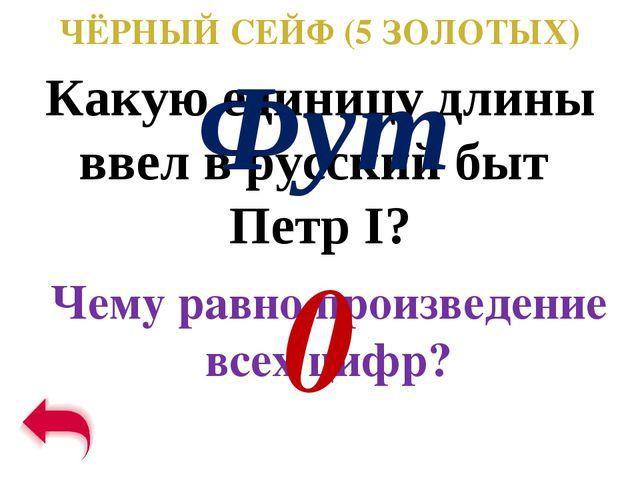 ЧЁРНЫЙ СЕЙФ (5 ЗОЛОТЫХ) Какую единицу длины ввел в русский быт Петр I? Чему р...