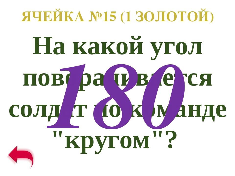 """ЯЧЕЙКА №15 (1 ЗОЛОТОЙ) На какой угол поворачивается солдат по команде """"кругом..."""