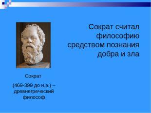 Сократ (469-399 до н.э.) – древнегреческий философ Сократ считал философию ср