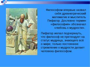 Философом впервые назвал себя древнегреческий математик и мыслитель Пифагор.