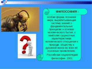ФИЛОСОФИЯ - особая форма познания мира, вырабатывающая систему знаний о фунда