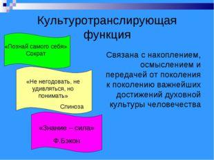 Культуротранслирующая функция Связана с накоплением, осмыслением и передачей