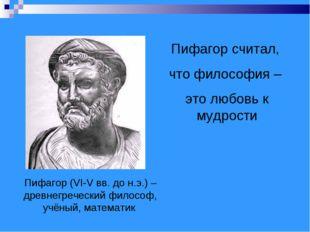 Пифагор (VI-V вв. до н.э.) – древнегреческий философ, учёный, математик Пифаг