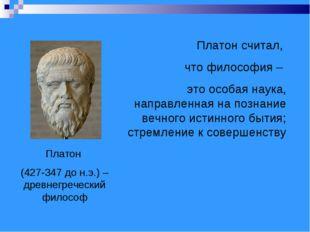 Платон (427-347 до н.э.) – древнегреческий философ Платон считал, что философ