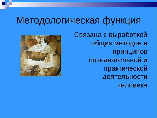 Методологическая функция Связана с выработкой общих методов и принципов позна...