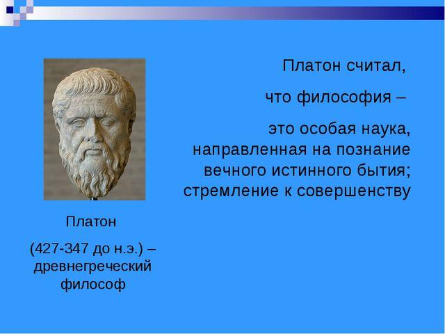 Платон (427-347 до н.э.) – древнегреческий философ Платон считал, что философ...