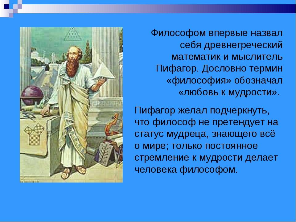 Философом впервые назвал себя древнегреческий математик и мыслитель Пифагор....