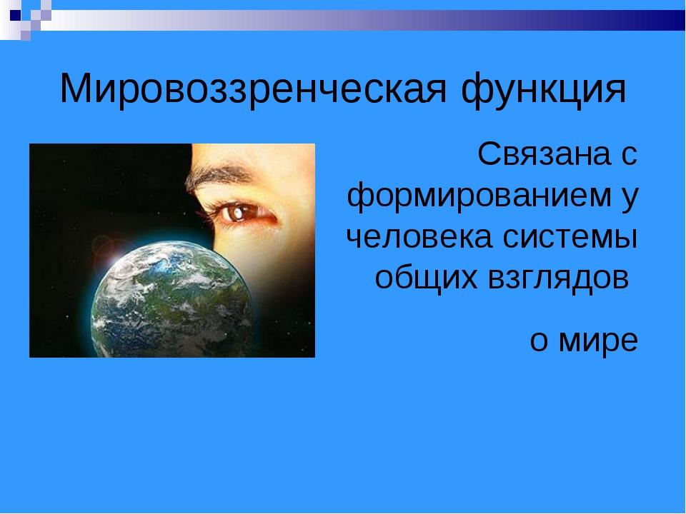 Мировоззренческая функция Связана с формированием у человека системы общих вз...