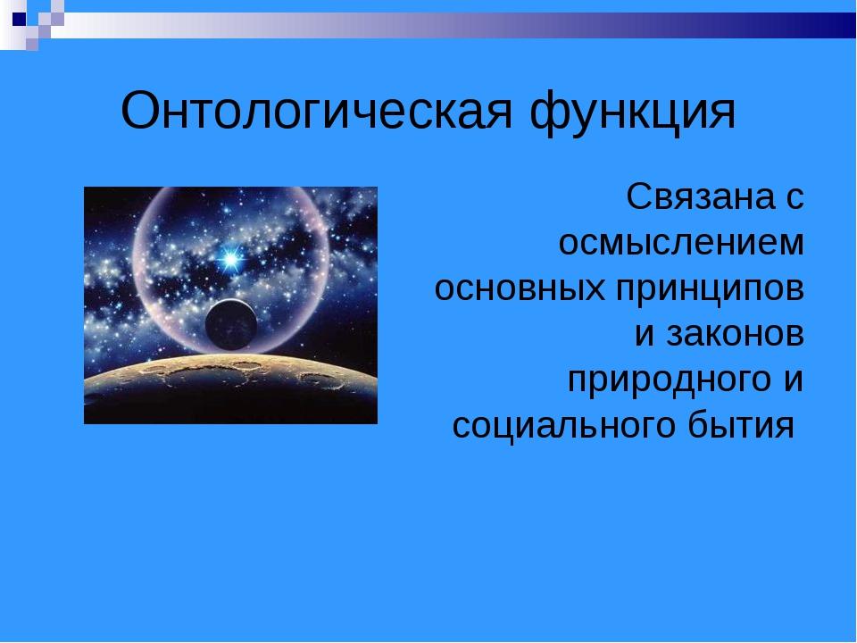 Онтологическая функция Связана с осмыслением основных принципов и законов при...