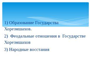 1) Образование Государства Хорезмшахов. 2) Феодальные отношения в Государстве