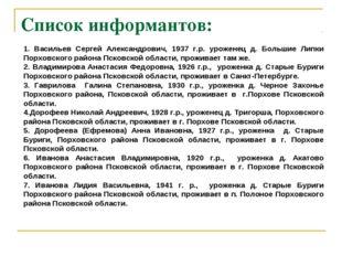 Список информантов: 1. Васильев Сергей Александрович, 1937 г.р. уроженец д. Б