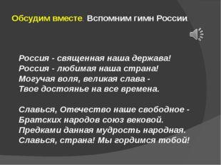 Обсудим вместе. Вспомним гимн России. Россия - священная наша держава! Россия