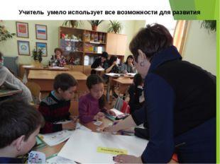 Учитель умело использует все возможности для развития личности ученика ее акт
