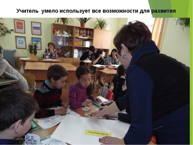 Учитель умело использует все возможности для развития личности ученика ее акт...