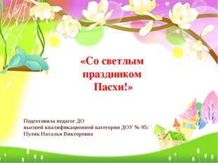 «Со светлым праздником Пасхи!» Подготовила педагог ДО высшей квалификационной