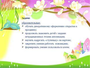 Задачи: образовательные: обучать декоративному оформлению открытки к праздник