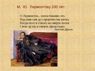 М. Ю. Лермонтову 200 лет О Лермонтов... непостижимо это. Над ним сам дух про