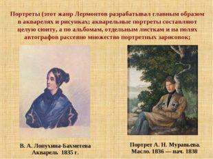 Портреты (этот жанр Лермонтов разрабатывал главным образом в акварелях и рису