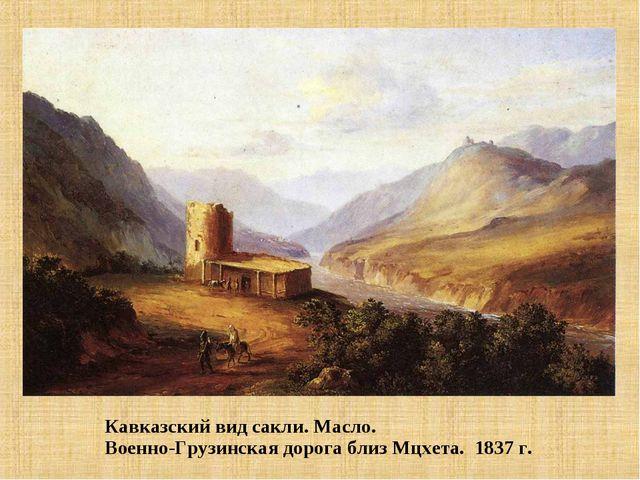 Кавказский вид сакли. Масло. Военно-Грузинская дорога близ Мцхета. 1837 г.
