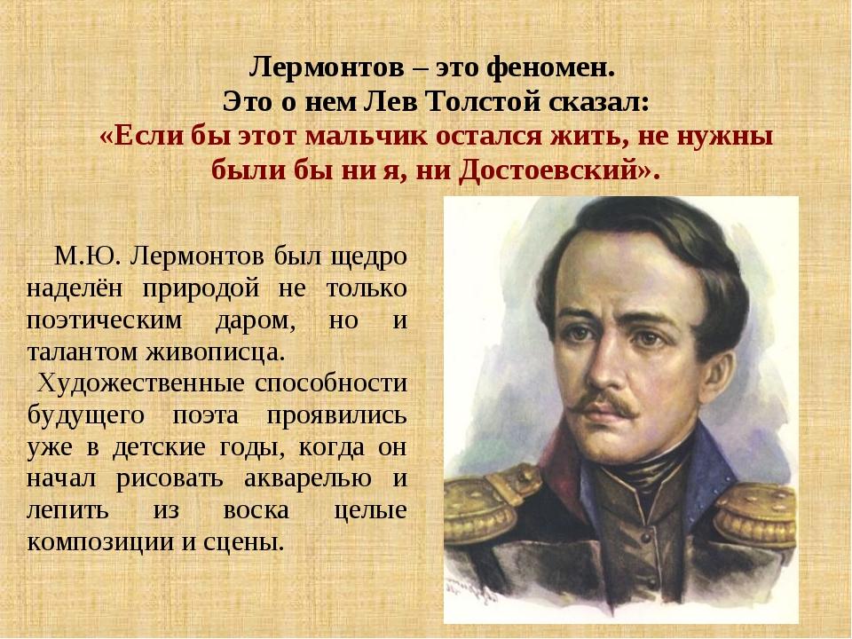 Лермонтов – это феномен. Это о нем Лев Толстой сказал: «Если бы этот мальчик...