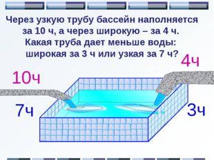 Через узкую трубу бассейн наполняется за 10 ч, а через широкую – за 4 ч. Как