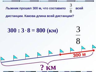 300 м ? км 300 : 3 8 = 800 (км) Лыжник прошел 300 м, что составило всей дист