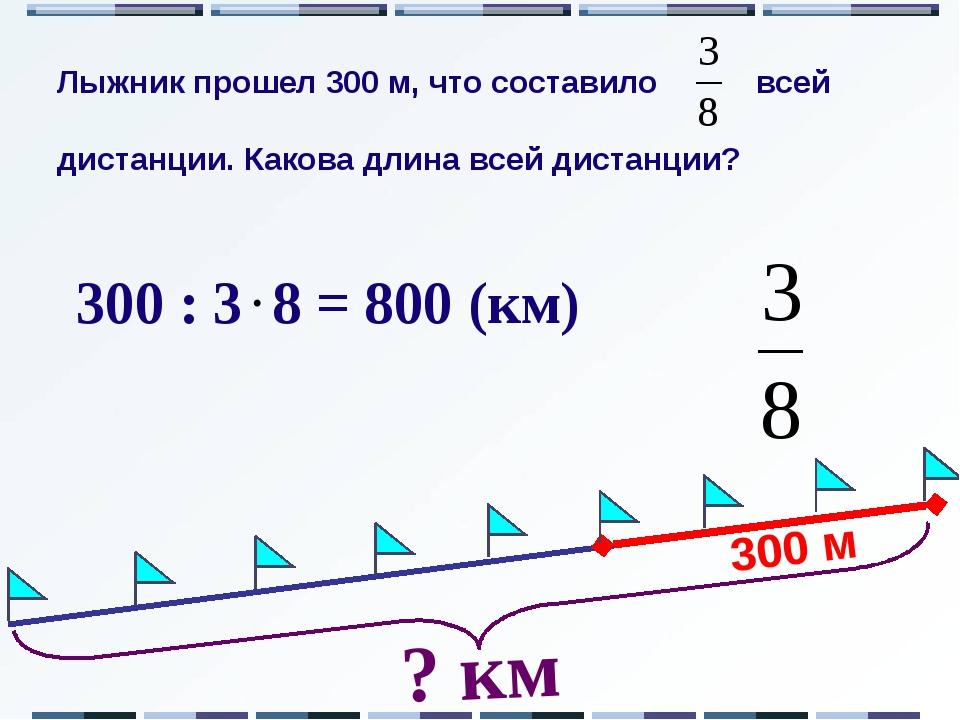 300 м ? км 300 : 3 8 = 800 (км) Лыжник прошел 300 м, что составило всей дист...