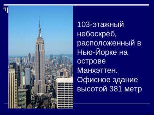 103-этажный небоскрёб, расположенный в Нью-Йорке на острове Манхэттен. Офисно