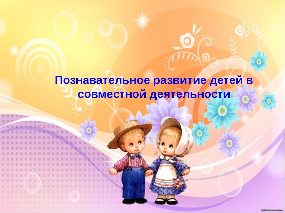 Познавательное развитие детей в совместной деятельности